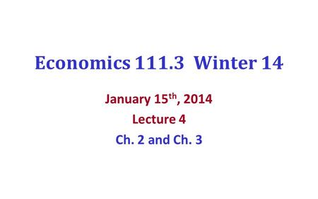Economics 111.3 Winter 14 January 15 th, 2014 Lecture 4 Ch. 2 and Ch. 3.