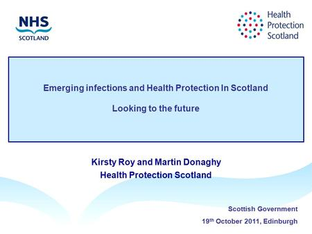 Emerging infections and Health Protection In Scotland Looking to the future Kirsty Roy and Martin Donaghy Health Protection Scotland Scottish Government.