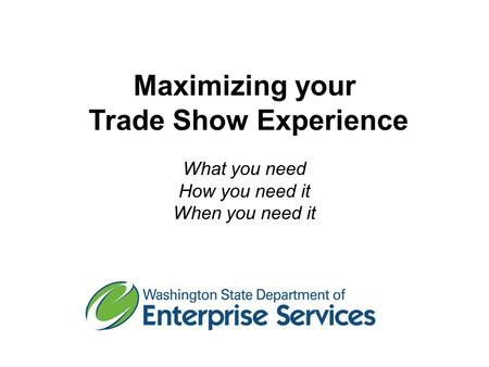 Maximizing your Trade Show Experience What you need How you need it When you need it.