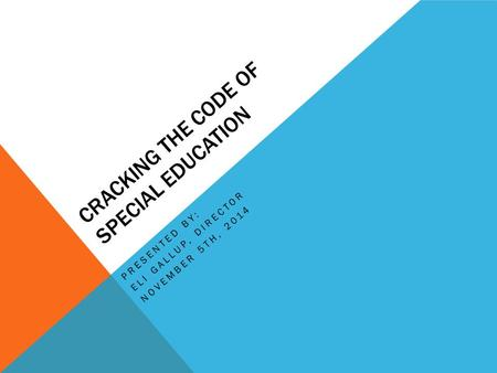 CRACKING THE CODE OF SPECIAL EDUCATION PRESENTED BY: ELI GALLUP, DIRECTOR NOVEMBER 5TH, 2014.