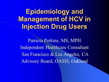 Epidemiology and Management of HCV in Injection Drug Users Patricia Perkins, MS, MPH Independent Healthcare Consultant San Francisco & Los Angeles, CA.