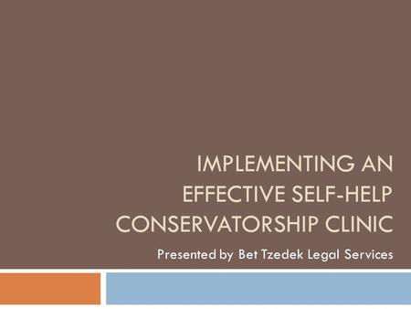 IMPLEMENTING AN EFFECTIVE SELF-HELP CONSERVATORSHIP CLINIC Presented by Bet Tzedek Legal Services.