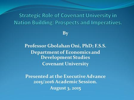 By Professor Gbolahan Oni, PhD; F.S.S. Department of Economics and Development Studies Covenant University Presented at the Executive Advance 2015/2016.