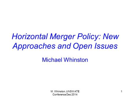 M. Whinston, UNSW ATE Conference Dec 2014 1 Horizontal Merger Policy: New Approaches and Open Issues Michael Whinston.