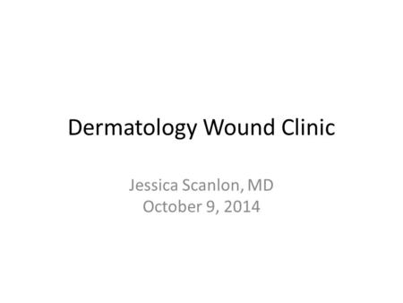 Dermatology Wound Clinic Jessica Scanlon, MD October 9, 2014.