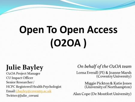 Open To Open Access (O2OA ) Julie Bayley O2OA Project Manager CU Impact Officer Senior Researcher / HCPC Registered Health Psychologist