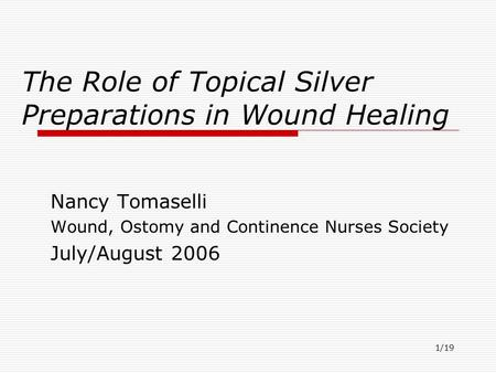 1/19 The Role of Topical Silver Preparations in Wound Healing Nancy Tomaselli Wound, Ostomy and Continence Nurses Society July/August 2006.