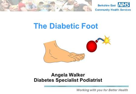 Working with you for Better Health The Diabetic Foot Angela Walker Diabetes Specialist Podiatrist.