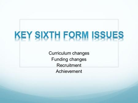 Curriculum changes Funding changes Recruitment Achievement.