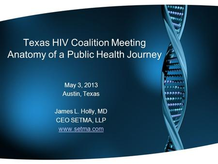 Texas HIV Coalition Meeting Anatomy of a Public Health Journey May 3, 2013 Austin, Texas James L. Holly, MD CEO SETMA, LLP www.setma.com.