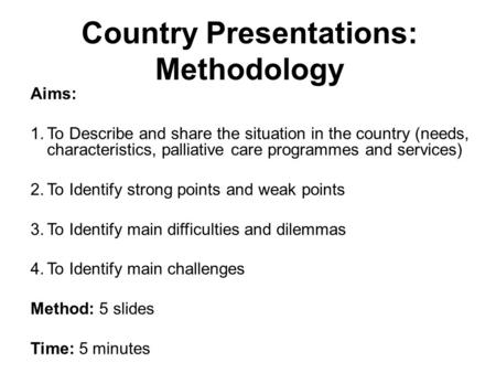 Country Presentations: Methodology Aims: 1.To Describe and share the situation in the country (needs, characteristics, palliative care programmes and services)
