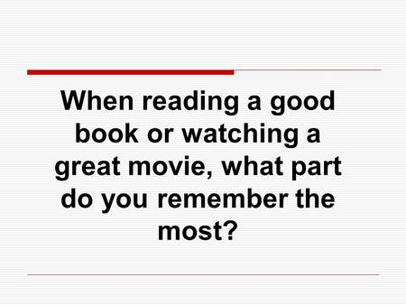 When reading a good book or watching a great movie, what part do you remember the most?