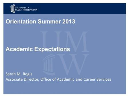 Orientation Summer 2013 Academic Expectations Sarah M. Rogis Associate Director, Office of Academic and Career Services.