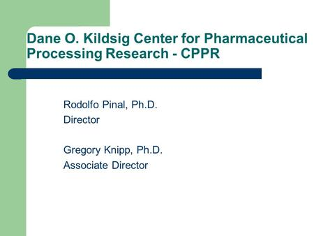 Dane O. Kildsig Center for Pharmaceutical Processing Research - CPPR Rodolfo Pinal, Ph.D. Director Gregory Knipp, Ph.D. Associate Director.