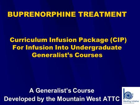 BUPRENORPHINE TREATMENT Curriculum Infusion Package (CIP) For Infusion Into Undergraduate Generalist's Courses A Generalist's Course Developed by the Mountain.