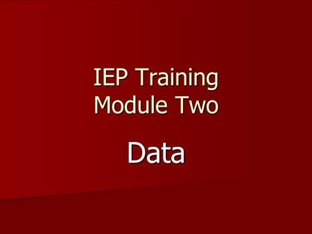 IEP Training Module Two Data. Cypress-Fairbanks I.S.D. Purpose of Training The purpose of these training modules is to refine and expand your current.