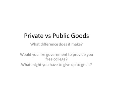 Private vs Public Goods What difference does it make? Would you like government to provide you free college? What might you have to give up to get it?