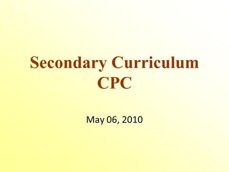 Secondary Curriculum CPC May 06, 2010. Educational Services Michael Chechile, Director Lise Charlebois, Assistant Director High School Consultants.