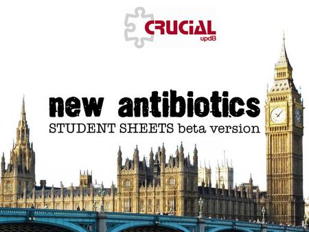 © CSE and ASE 2011 This page may have been changed from the original New antibiotics STUDENT SHEETS beta version Title sheet.