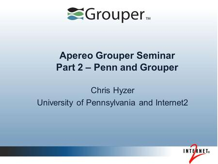 Apereo Grouper Seminar Part 2 – Penn and Grouper Chris Hyzer University of Pennsylvania and Internet2.