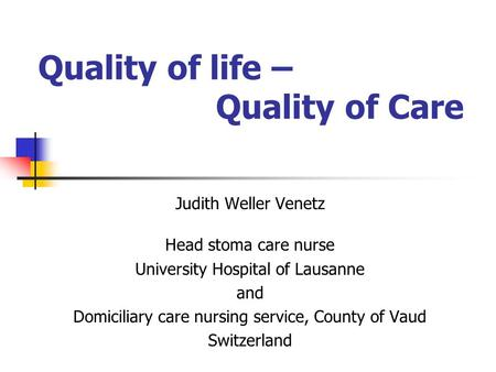 Quality of life – Quality of Care Judith Weller Venetz Head stoma care nurse University Hospital of Lausanne and Domiciliary care nursing service, County.