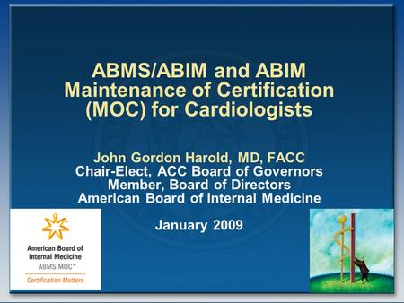 ABMS/ABIM and ABIM Maintenance of Certification (MOC) for Cardiologists John Gordon Harold, MD, FACC Chair-Elect, ACC Board of Governors Member, Board.