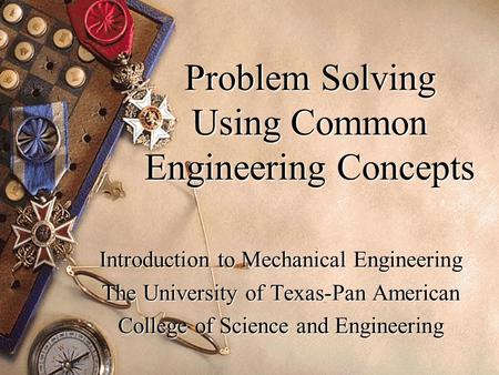 Problem Solving Using Common Engineering Concepts Introduction to Mechanical Engineering The University of Texas-Pan American College of Science and Engineering.