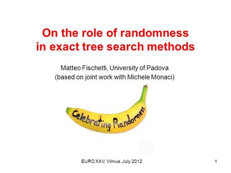 On the role of randomness in exact tree search methods EURO XXV, Vilnius, July 20121 Matteo Fischetti, University of Padova (based on joint work with Michele.