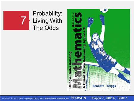 Copyright © 2015, 2011, 2008 Pearson Education, Inc. Chapter 7, Unit A, Slide 1 Probability: Living With The Odds 7.