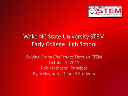 Wake NC State University STEM Early College High School Solving Grand Challenges Through STEM October 3, 2011 Rob Matheson, Principal Ryan Haymore, Dean.