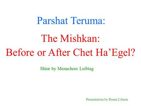 Parshat Teruma: Shiur by Menachem Leibtag Presentation by Ronni Libson The Mishkan: Before or After Chet Ha'Egel?