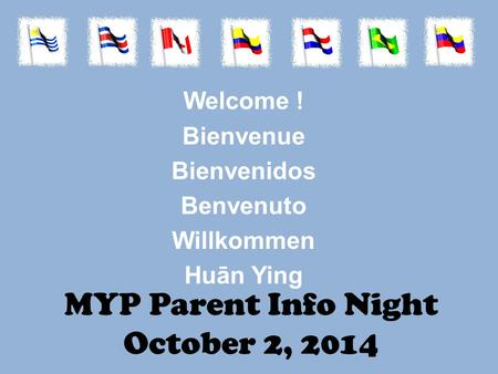 MYP Parent Info Night October 2, 2014 Welcome ! Bienvenue Bienvenidos Benvenuto Willkommen Huān Ying.