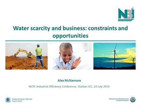 Water scarcity and business: constraints and opportunities Alex McNamara NCPC Industrial Efficiency Conference, Durban ICC, 22 July 2015.