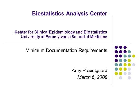 Biostatistics Analysis Center Center for Clinical Epidemiology and Biostatistics University of Pennsylvania School of Medicine Minimum Documentation Requirements.