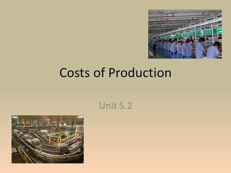 Costs of Production Unit 5.2. Labor and Output To produce goods, labor is necessary. Assuming that the amount of materials to make a product remain the.