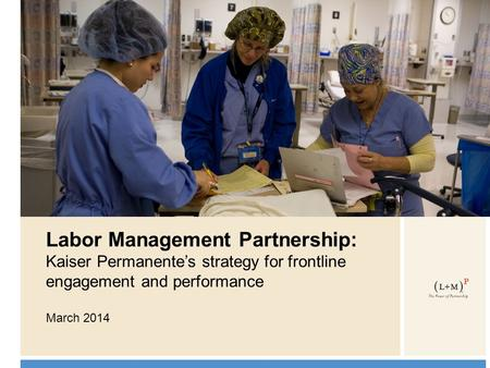 0 Labor Management Partnership: Kaiser Permanente's strategy for frontline engagement and performance March 2014.