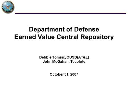 1 Department of Defense Earned Value Central Repository Debbie Tomsic, OUSD(AT&L) John McGahan, Tecolote October 31, 2007.