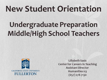 New Student Orientation Undergraduate Preparation Middle/High School Teachers Lillybeth Sasis Center for Careers in Teaching Assistant Director Humanities.