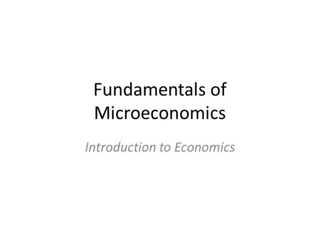 Fundamentals of Microeconomics Introduction to Economics.