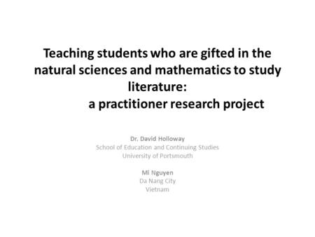 Teaching students who are gifted in the natural sciences and mathematics to study literature: a practitioner research project Dr. David Holloway School.