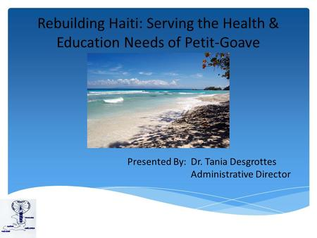 Rebuilding Haiti: Serving the Health & Education Needs of Petit-Goave Presented By: Dr. Tania Desgrottes Administrative Director.