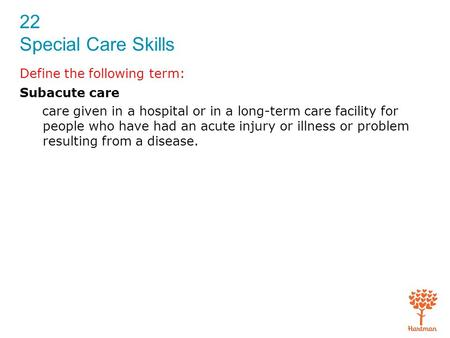 22 Special Care Skills Define the following term: Subacute care care given in a hospital or in a long-term care facility for people who have had an acute.