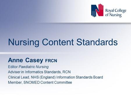 Nursing Content Standards Anne Casey FRCN Editor Paediatric Nursing Adviser in Informatics Standards, RCN Clinical Lead, NHS (England) Information Standards.