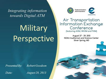 Integrating information towards Digital ATM Military Perspective Presented By: Robert Goodson Date:August 28, 2013.