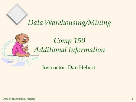 Data Warehousing/Mining 1 Data Warehousing/Mining Comp 150 Additional Information Instructor: Dan Hebert.