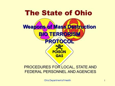 Ohio Department of Health1 The State of Ohio Weapons of Mass Destruction BIO TERRORISM PROTOCOL PROCEDURES FOR LOCAL, STATE AND FEDERAL PERSONNEL AND AGENCIES.