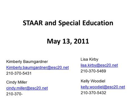 STAAR and Special Education May 13, 2011 Lisa Kirby 210-370-5469 Kelly Woodiel 210-370-5432 Cindy Miller