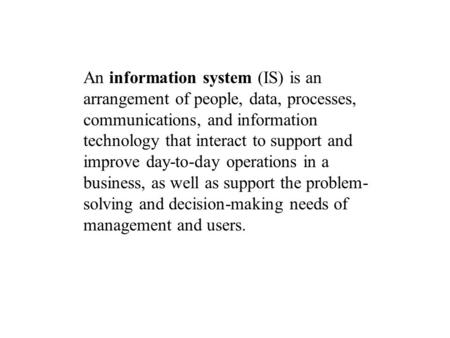An information system (IS) is an arrangement of people, data, processes, communications, and information technology that interact to support and improve.