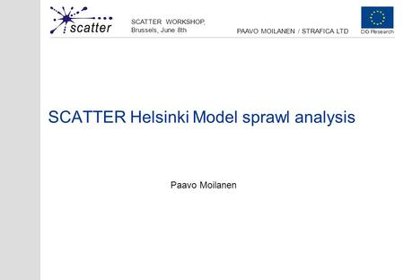 SCATTER WORKSHOP, Brussels, June 8th PAAVO MOILANEN / STRAFICA LTD SCATTER Helsinki Model sprawl analysis Paavo Moilanen.