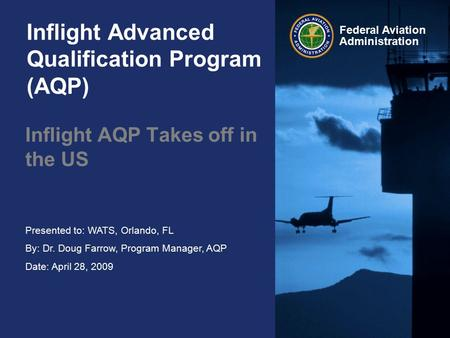 Presented to: WATS, Orlando, FL By: Dr. Doug Farrow, Program Manager, AQP Date: April 28, 2009 Federal Aviation Administration Inflight Advanced Qualification.